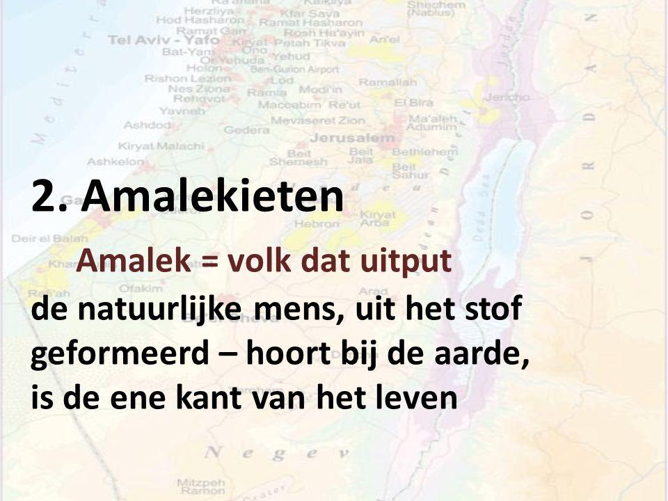 2. Amalekieten Amalek = volk dat uitput de natuurlijke mens, uit het stof geformeerd – hoort bij de aarde, is de ene kant van het leven