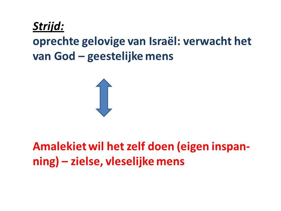 Strijd: oprechte gelovige van Israël: verwacht het van God – geestelijke mens Amalekiet wil het zelf doen (eigen inspan- ning) – zielse, vleselijke me