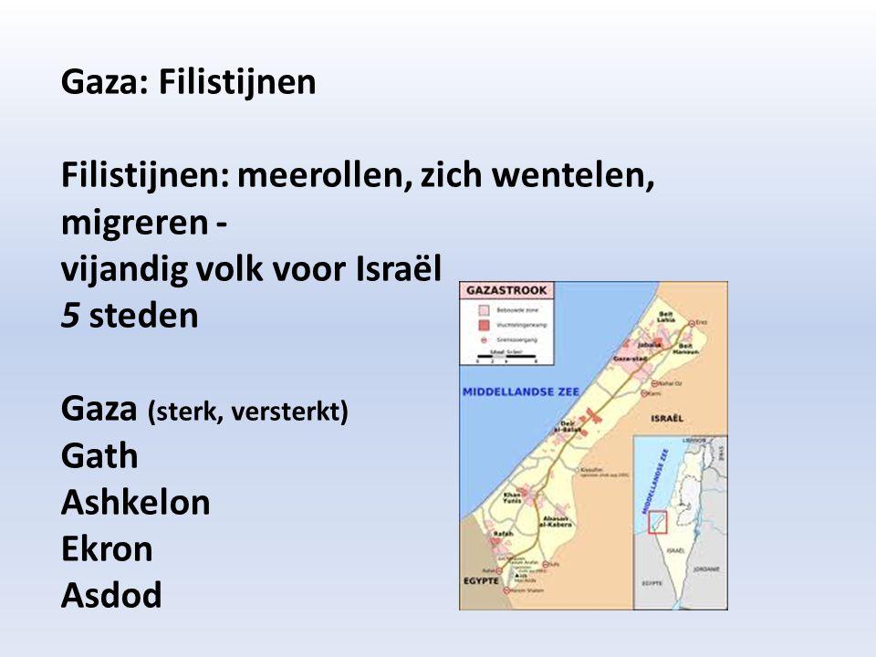 Gaza: Filistijnen Filistijnen: meerollen, zich wentelen, migreren - vijandig volk voor Israël 5 steden Gaza (sterk, versterkt) Gath Ashkelon Ekron Asd