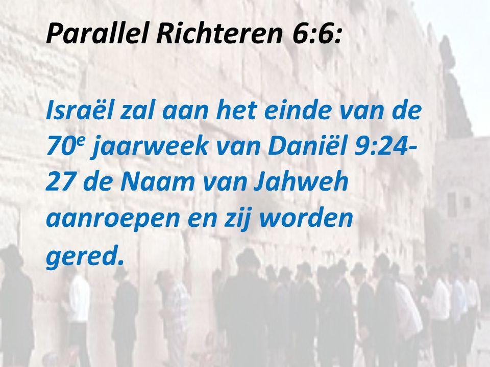 Parallel Richteren 6:6: Israël zal aan het einde van de 70 e jaarweek van Daniël 9:24- 27 de Naam van Jahweh aanroepen en zij worden gered.