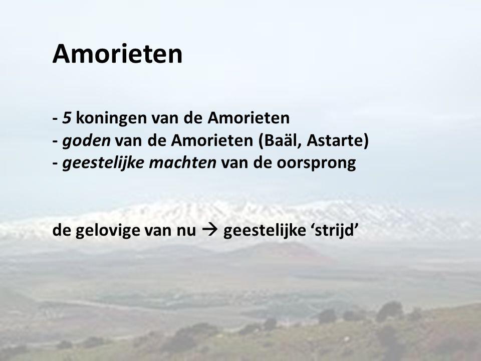 Amorieten - 5 koningen van de Amorieten - goden van de Amorieten (Baäl, Astarte) - geestelijke machten van de oorsprong de gelovige van nu  geestelij
