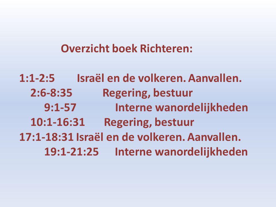 Overzicht boek Richteren: 1:1-2:5 Israël en de volkeren. Aanvallen. 2:6-8:35 Regering, bestuur 9:1-57 Interne wanordelijkheden 10:1-16:31 Regering, be