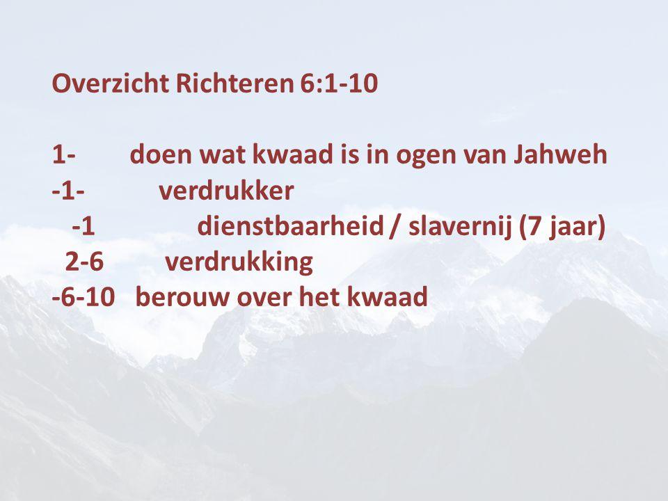 Overzicht Richteren 6:1-10 1- doen wat kwaad is in ogen van Jahweh -1- verdrukker -1 dienstbaarheid / slavernij (7 jaar) 2-6 verdrukking -6-10 berouw