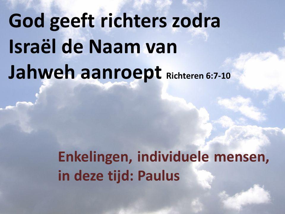 God geeft richters zodra Israël de Naam van Jahweh aanroept Richteren 6:7-10 Enkelingen, individuele mensen, in deze tijd: Paulus