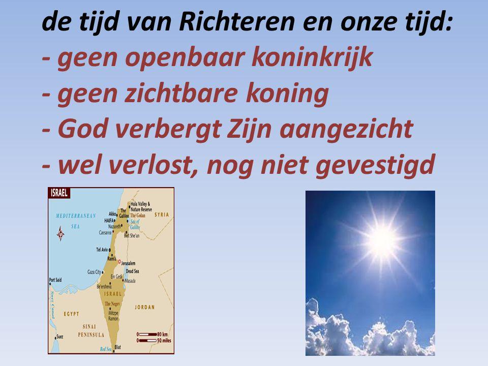 de tijd van Richteren en onze tijd: - geen openbaar koninkrijk - geen zichtbare koning - God verbergt Zijn aangezicht - wel verlost, nog niet gevestig