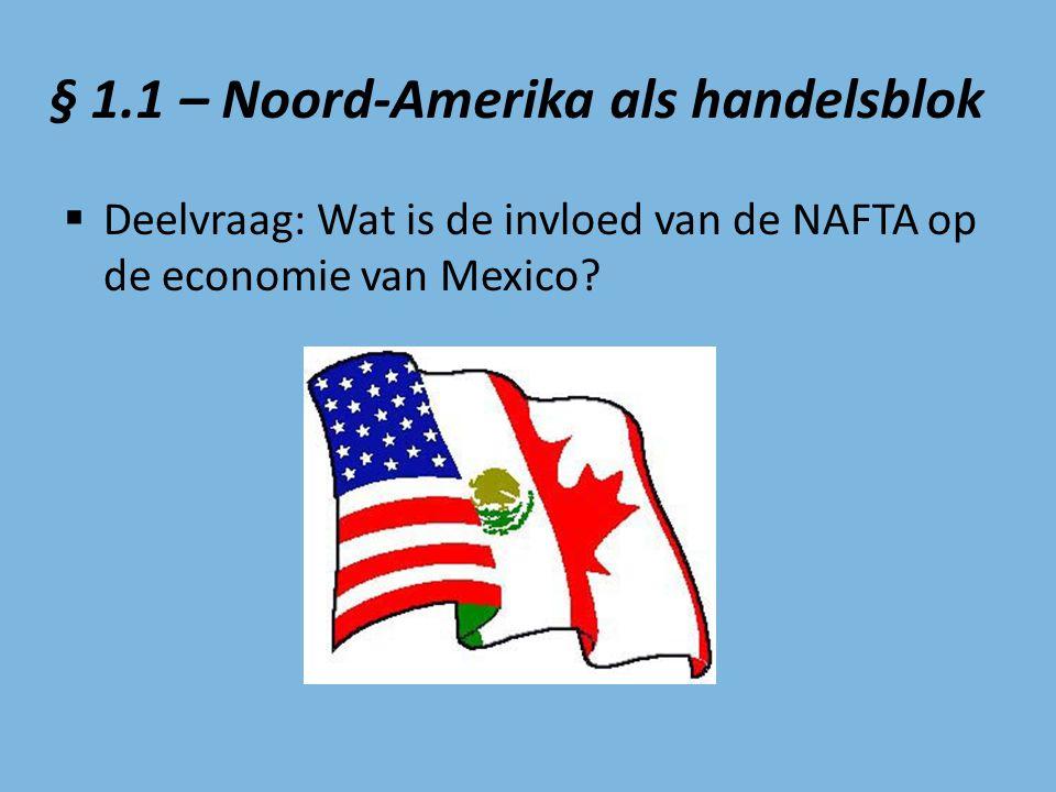 § 1.1 – Noord-Amerika als handelsblok  Deelvraag: Wat is de invloed van de NAFTA op de economie van Mexico?