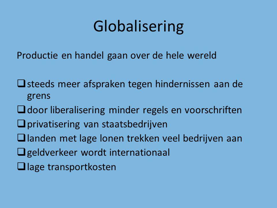 Globalisering Productie en handel gaan over de hele wereld  steeds meer afspraken tegen hindernissen aan de grens  door liberalisering minder regels