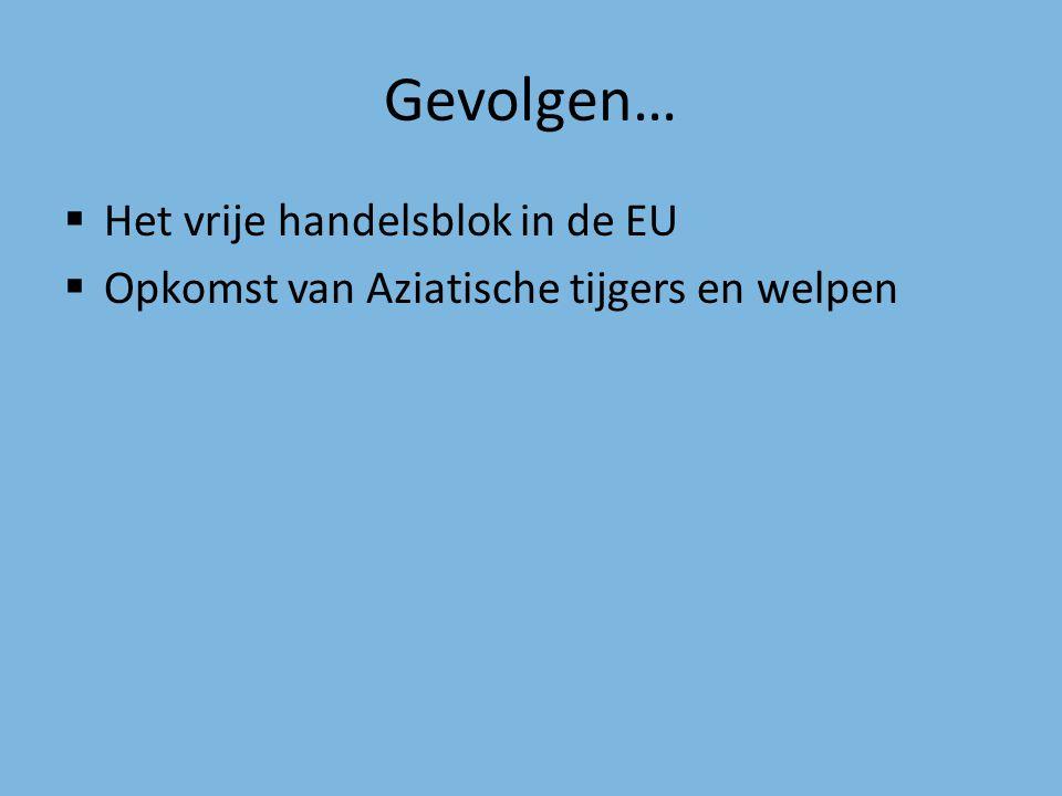 Gevolgen…  Het vrije handelsblok in de EU  Opkomst van Aziatische tijgers en welpen