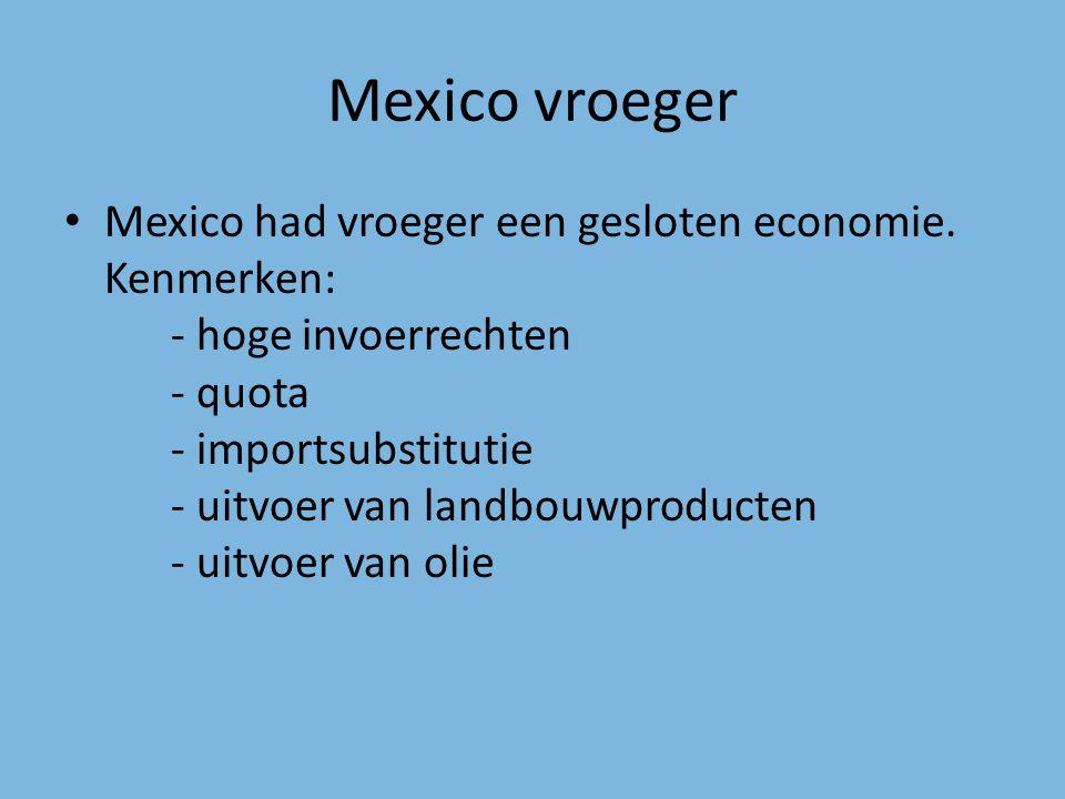 Mexico vroeger Mexico had vroeger een gesloten economie. Kenmerken: - hoge invoerrechten - quota - importsubstitutie - uitvoer van landbouwproducten -