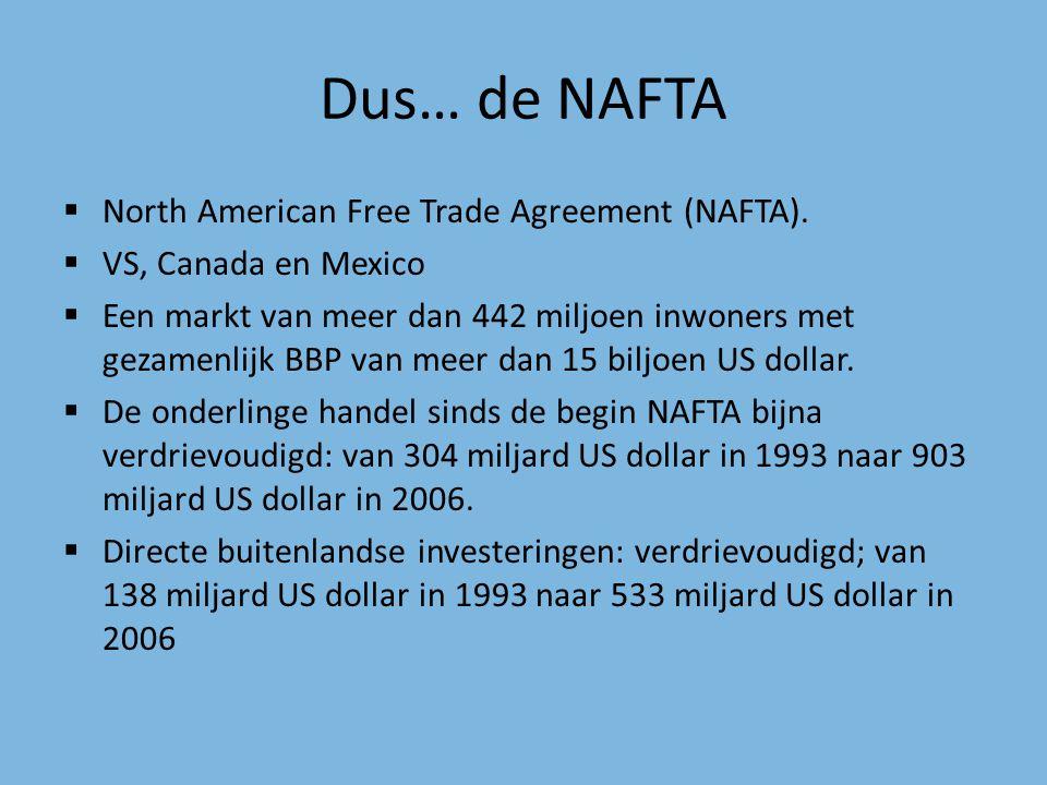 Dus… de NAFTA  North American Free Trade Agreement (NAFTA).  VS, Canada en Mexico  Een markt van meer dan 442 miljoen inwoners met gezamenlijk BBP