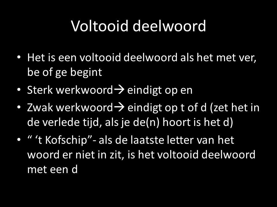 Voltooid deelwoord Het is een voltooid deelwoord als het met ver, be of ge begint Sterk werkwoord  eindigt op en Zwak werkwoord  eindigt op t of d (