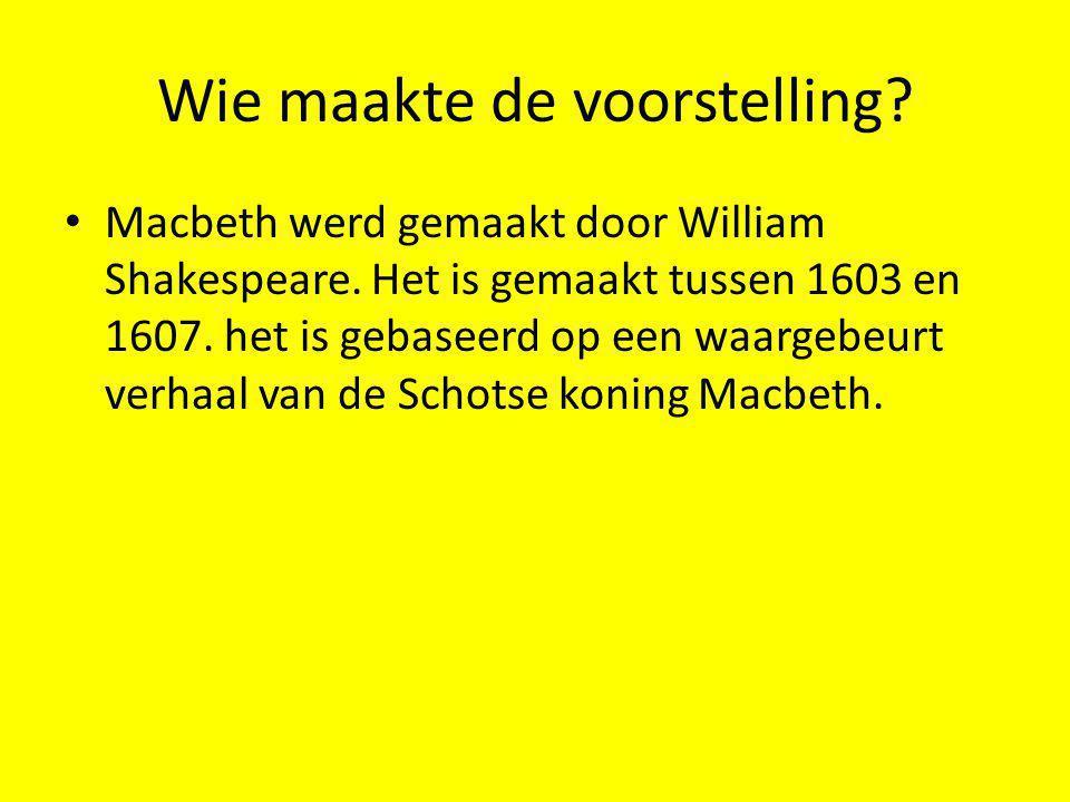 Wie maakte de voorstelling? Macbeth werd gemaakt door William Shakespeare. Het is gemaakt tussen 1603 en 1607. het is gebaseerd op een waargebeurt ver
