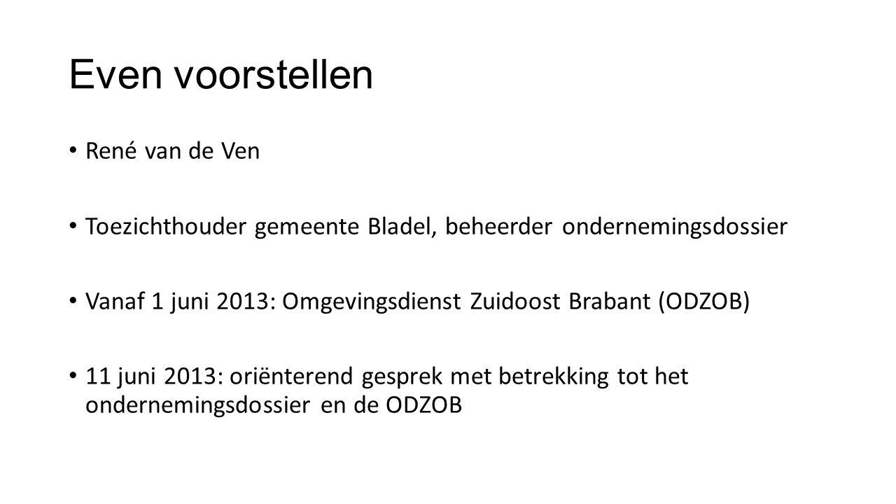 Even voorstellen René van de Ven Toezichthouder gemeente Bladel, beheerder ondernemingsdossier Vanaf 1 juni 2013: Omgevingsdienst Zuidoost Brabant (OD