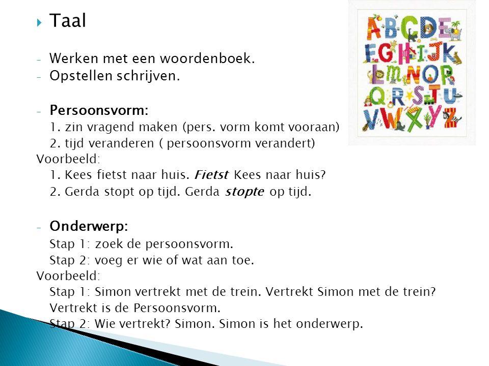  Taal - Werken met een woordenboek. - Opstellen schrijven. - Persoonsvorm: 1. zin vragend maken (pers. vorm komt vooraan) 2. tijd veranderen ( persoo