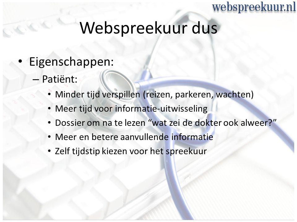 Webspreekuur dus Eigenschappen: – Patiënt: Minder tijd verspillen (reizen, parkeren, wachten) Meer tijd voor informatie-uitwisseling Dossier om na te lezen wat zei de dokter ook alweer? Meer en betere aanvullende informatie Zelf tijdstip kiezen voor het spreekuur