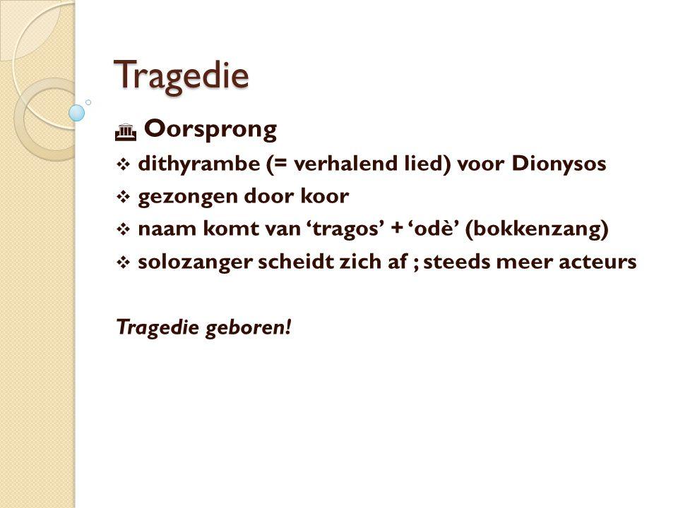 Tragedie  Oorsprong  dithyrambe (= verhalend lied) voor Dionysos  gezongen door koor  naam komt van 'tragos' + 'odè' (bokkenzang)  solozanger scheidt zich af ; steeds meer acteurs Tragedie geboren!