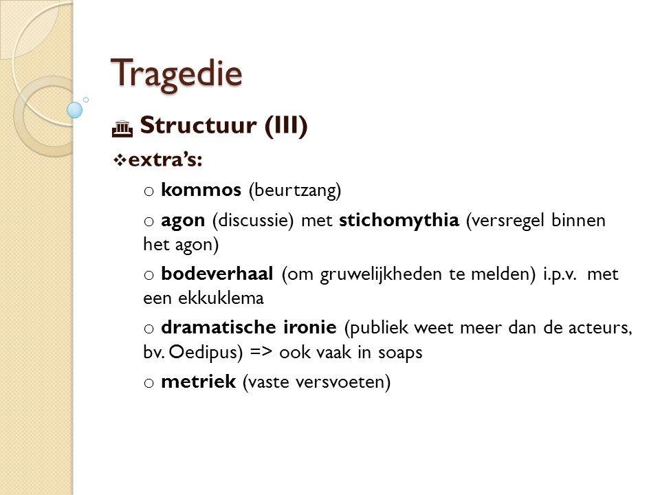 Tragedie  Structuur (III)  extra's: o kommos (beurtzang) o agon (discussie) met stichomythia (versregel binnen het agon) o bodeverhaal (om gruwelijkheden te melden) i.p.v.