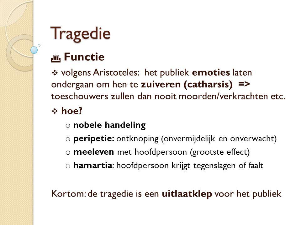 Tragedie  Functie  volgens Aristoteles: het publiek emoties laten ondergaan om hen te zuiveren (catharsis) => toeschouwers zullen dan nooit moorden/verkrachten etc.
