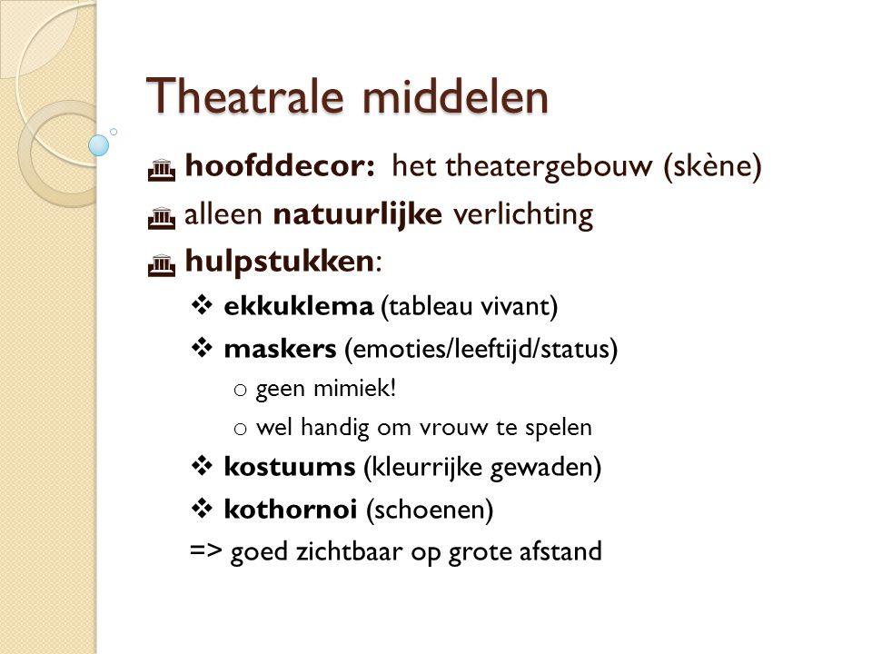 Theatrale middelen  hoofddecor: het theatergebouw (skène)  alleen natuurlijke verlichting  hulpstukken:  ekkuklema (tableau vivant)  maskers (emoties/leeftijd/status) o geen mimiek.