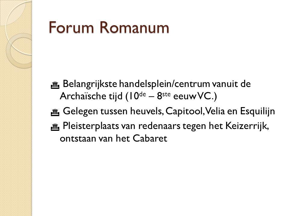 Forum Romanum  Belangrijkste handelsplein/centrum vanuit de Archaïsche tijd (10 de – 8 ste eeuw VC.)  Gelegen tussen heuvels, Capitool, Velia en Esquilijn  Pleisterplaats van redenaars tegen het Keizerrijk, ontstaan van het Cabaret