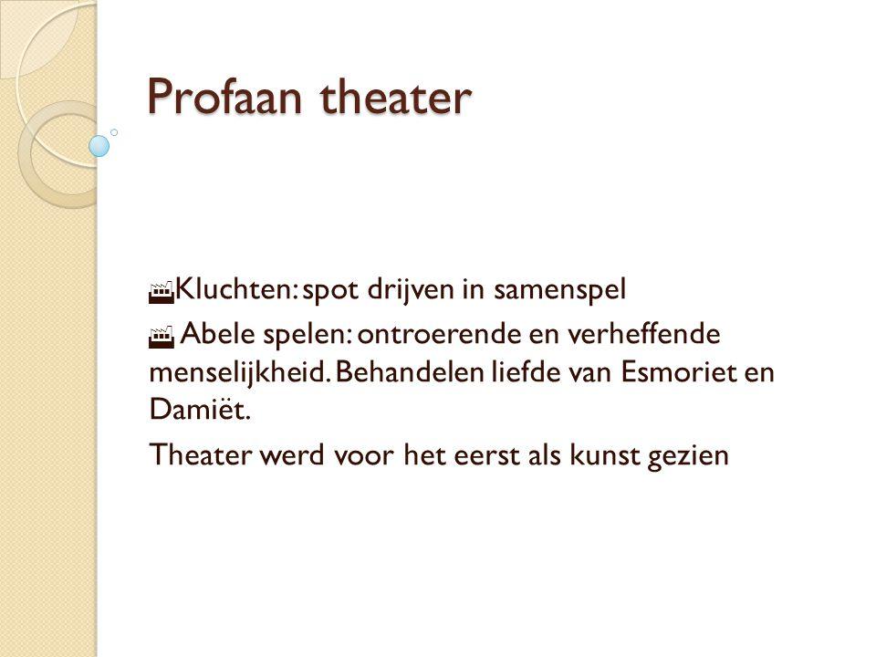 Profaan theater  Kluchten: spot drijven in samenspel  Abele spelen: ontroerende en verheffende menselijkheid.