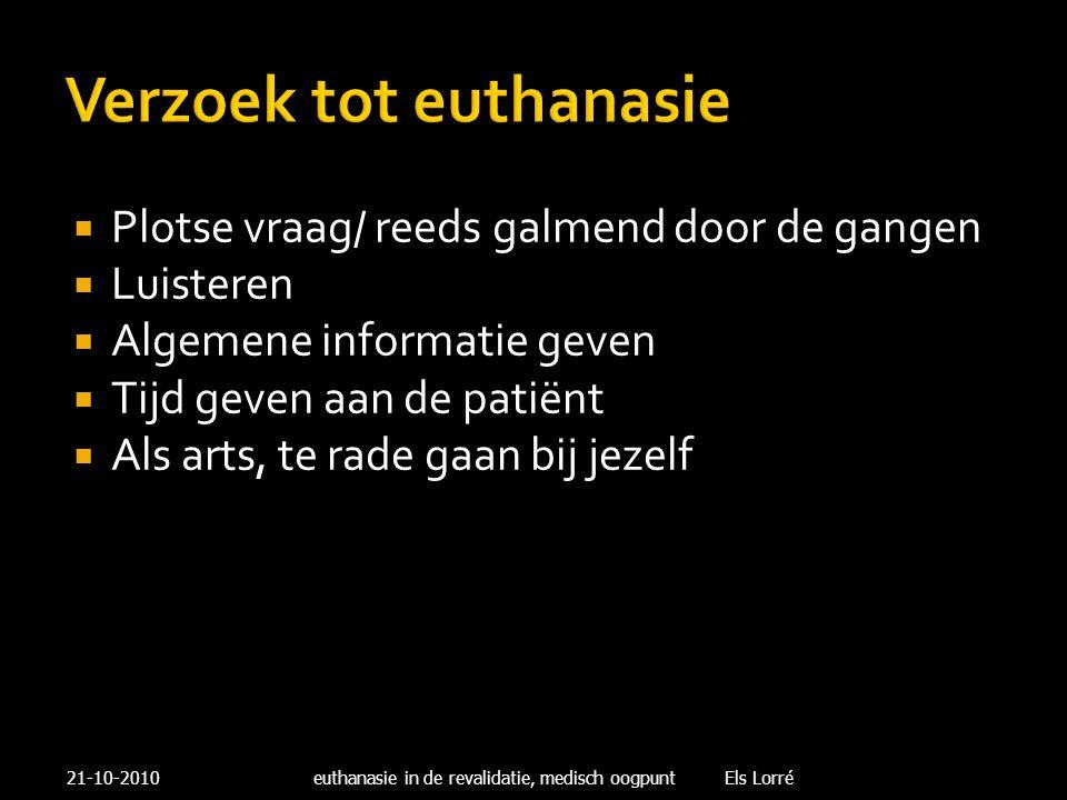 Verzoek tot euthanasie  Plotse vraag/ reeds galmend door de gangen  Luisteren  Algemene informatie geven  Tijd geven aan de patiënt  Als arts, te