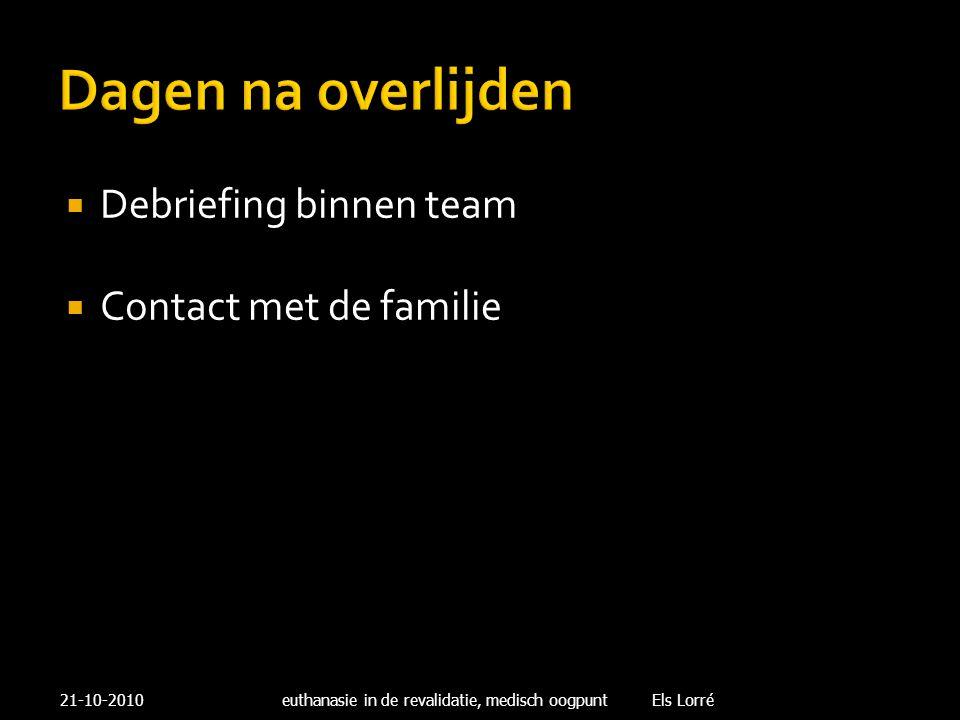 Dagen na overlijden  Debriefing binnen team  Contact met de familie 21-10-2010euthanasie in de revalidatie, medisch oogpunt Els Lorré