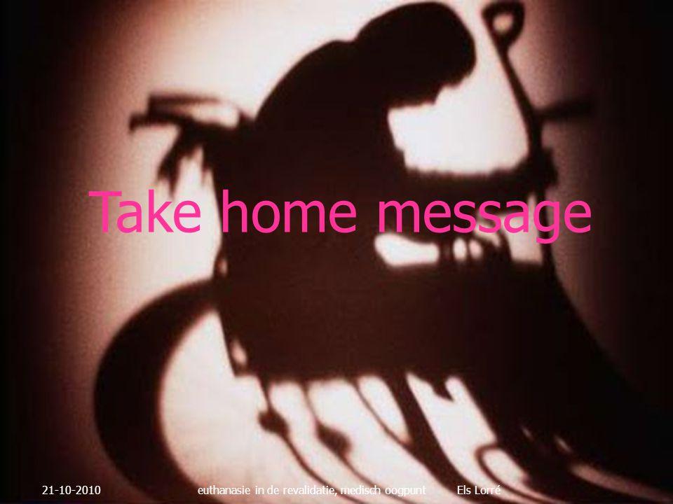 Take home message 21-10-2010euthanasie in de revalidatie, medisch oogpunt Els Lorré