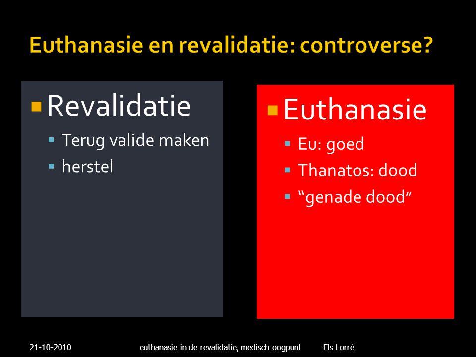 """Euthanasie en revalidatie: controverse?  Revalidatie  Terug valide maken  herstel  Euthanasie  Eu: goed  Thanatos: dood  """"genade dood """" 21-10-2"""