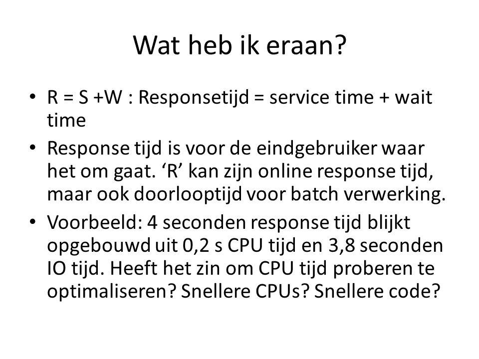 Wat heb ik eraan? R = S +W : Responsetijd = service time + wait time Response tijd is voor de eindgebruiker waar het om gaat. 'R' kan zijn online resp