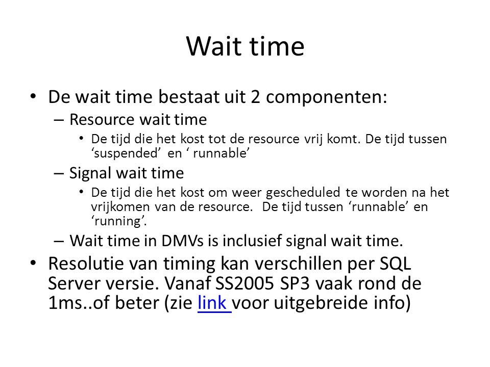 Waar te vinden Sys.dm_os_wait_stats (dbcc sqlperf(waitstats) ) (screenshot)screenshot – Sinds startup, of dbcc sqlperf(sys.dm_os_wait_stats, clear) – Wait time, Signal time (tijd: runnable->running) Sys.dm_os_waiting_tasks (screenshot) Sys.dm_exec_requests, Sysprocesses (screenshot)screenshot Sys.dm_io_virtual_file_stats(db_id,file_id) (screenshot)screenshot – Io_stall_read_ms, Io_stall_write_ms en num_reads/writes.