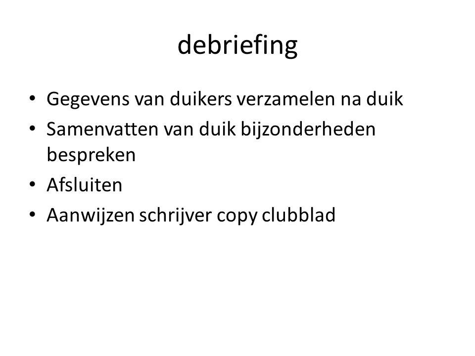 debriefing Gegevens van duikers verzamelen na duik Samenvatten van duik bijzonderheden bespreken Afsluiten Aanwijzen schrijver copy clubblad