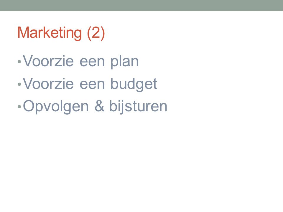 Marketing (2) Voorzie een plan Voorzie een budget Opvolgen & bijsturen
