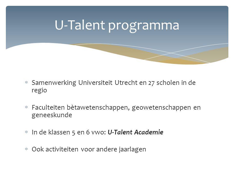  Samenwerking Universiteit Utrecht en 27 scholen in de regio  Faculteiten bètawetenschappen, geowetenschappen en geneeskunde  In de klassen 5 en 6 vwo: U-Talent Academie  Ook activiteiten voor andere jaarlagen U-Talent programma