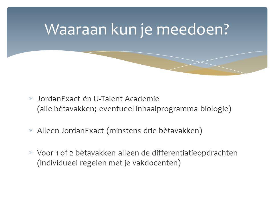  JordanExact én U-Talent Academie (alle bètavakken; eventueel inhaalprogramma biologie)  Alleen JordanExact (minstens drie bètavakken)  Voor 1 of 2 bètavakken alleen de differentiatieopdrachten (individueel regelen met je vakdocenten) Waaraan kun je meedoen?
