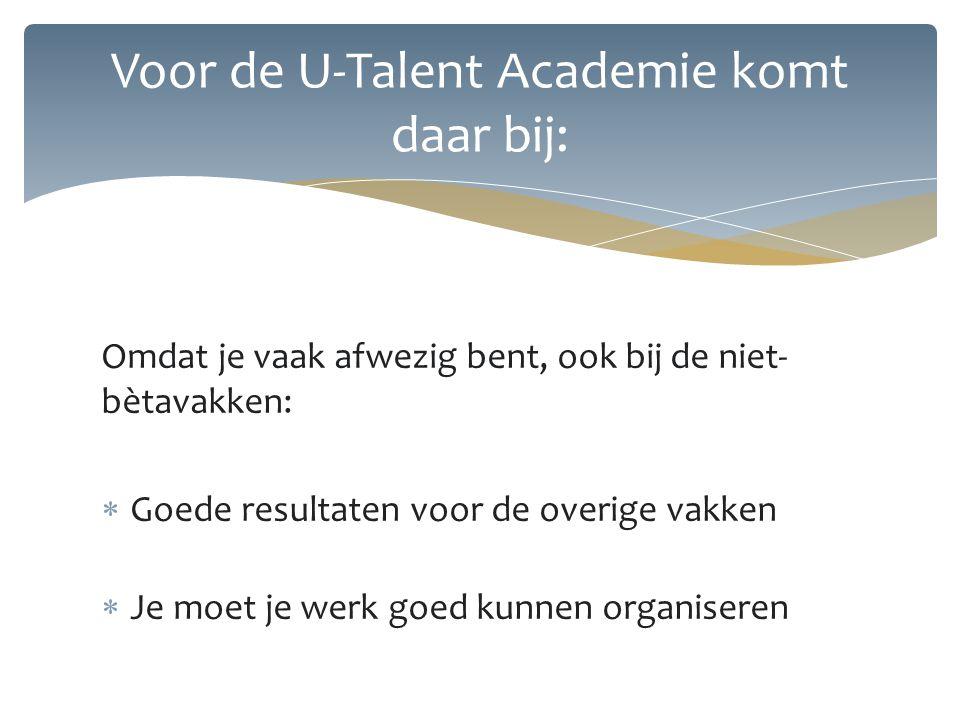 Omdat je vaak afwezig bent, ook bij de niet- bètavakken:  Goede resultaten voor de overige vakken  Je moet je werk goed kunnen organiseren Voor de U-Talent Academie komt daar bij: