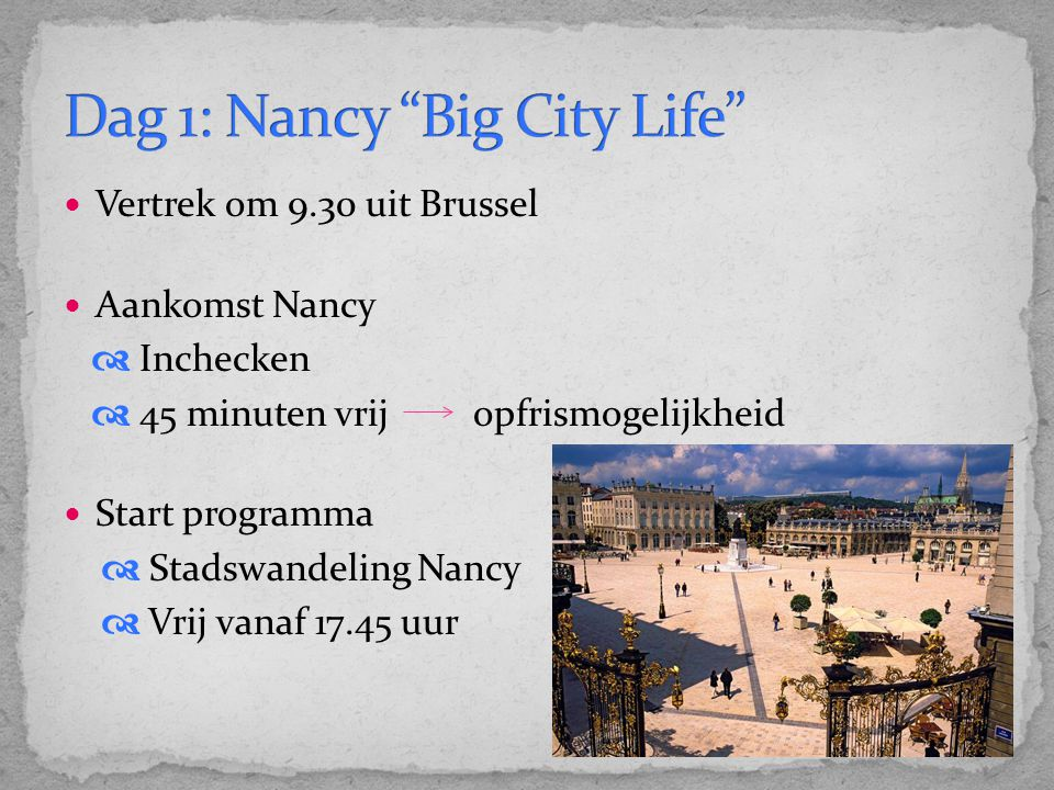 Vertrek om 9.30 uit Brussel Aankomst Nancy  Inchecken  45 minuten vrij opfrismogelijkheid Start programma  Stadswandeling Nancy  Vrij vanaf 17.45