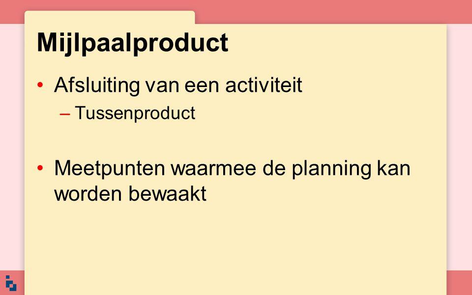 Mijlpaalproduct Afsluiting van een activiteit –Tussenproduct Meetpunten waarmee de planning kan worden bewaakt