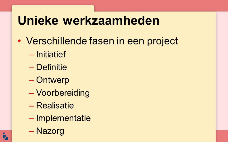 Unieke werkzaamheden Verschillende fasen in een project –Initiatief –Definitie –Ontwerp –Voorbereiding –Realisatie –Implementatie –Nazorg