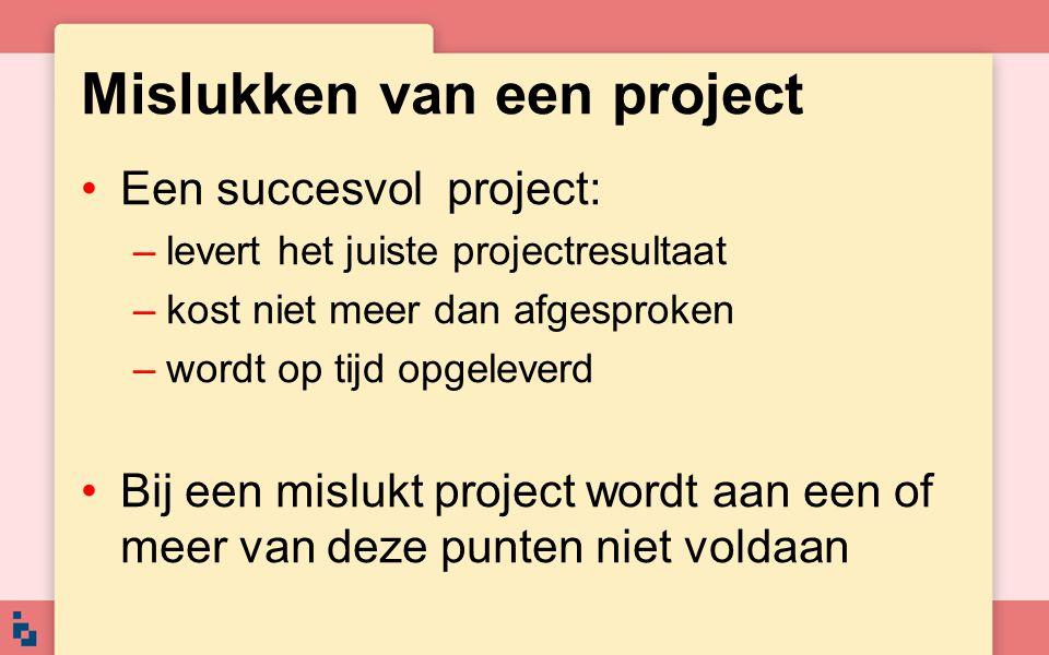 Mislukken van een project Een succesvol project: –levert het juiste projectresultaat –kost niet meer dan afgesproken –wordt op tijd opgeleverd Bij een