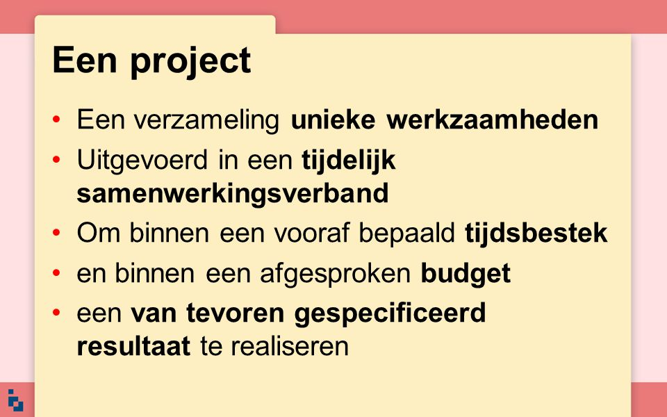 Projectmanagement Het uitvoeren van een project Volgens een tevoren opgesteld projectplan Op zo'n manier: –dat het project op tijd gereed is –dat de kosten binnen het geplande budget blijven –dat het resultaat voldoet aan de vooraf gedefinieerde specificaties