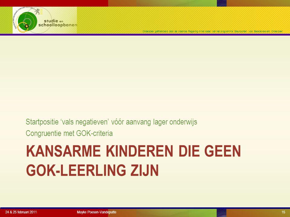 Onderzoek gefinancierd door de Vlaamse Regering in het kader van het programma 'Steunpunten voor Beleidsrelevant Onderzoek' KANSARME KINDEREN DIE GEEN GOK-LEERLING ZIJN Startpositie 'vals negatieven' vóór aanvang lager onderwijs Congruentie met GOK-criteria 24 & 25 februari 2011Mayke Poesen-Vandeputte15