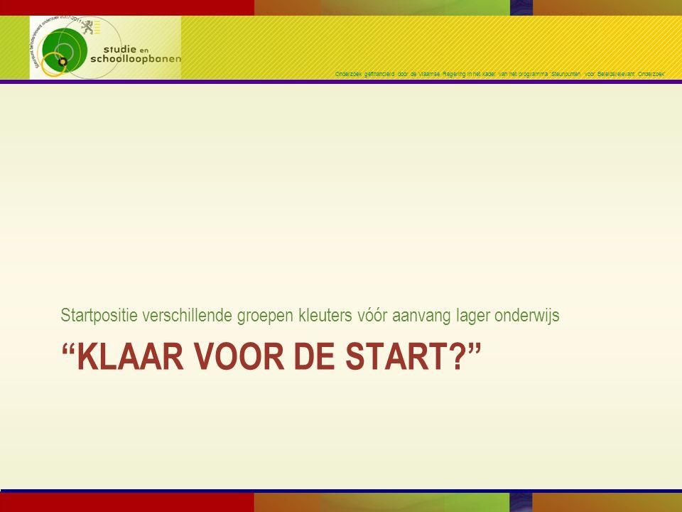 Onderzoek gefinancierd door de Vlaamse Regering in het kader van het programma 'Steunpunten voor Beleidsrelevant Onderzoek' KLAAR VOOR DE START Startpositie verschillende groepen kleuters vóór aanvang lager onderwijs