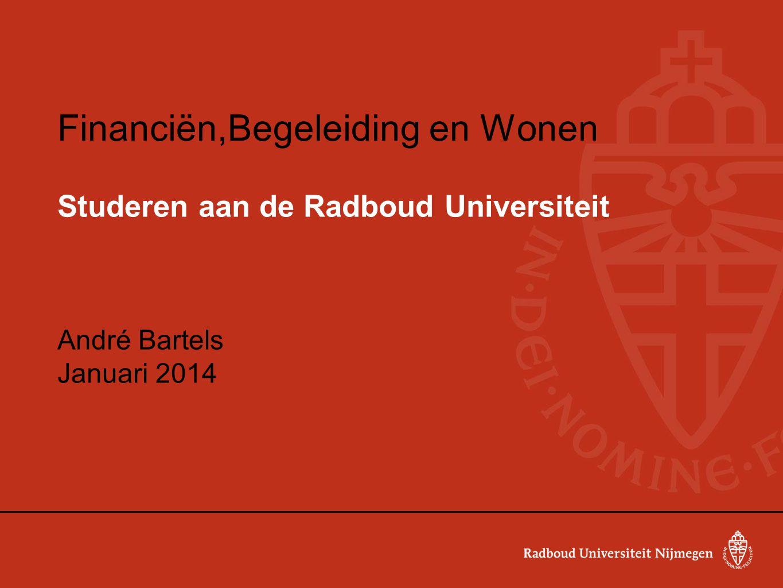 Financiën,Begeleiding en Wonen Studeren aan de Radboud Universiteit André Bartels Januari 2014