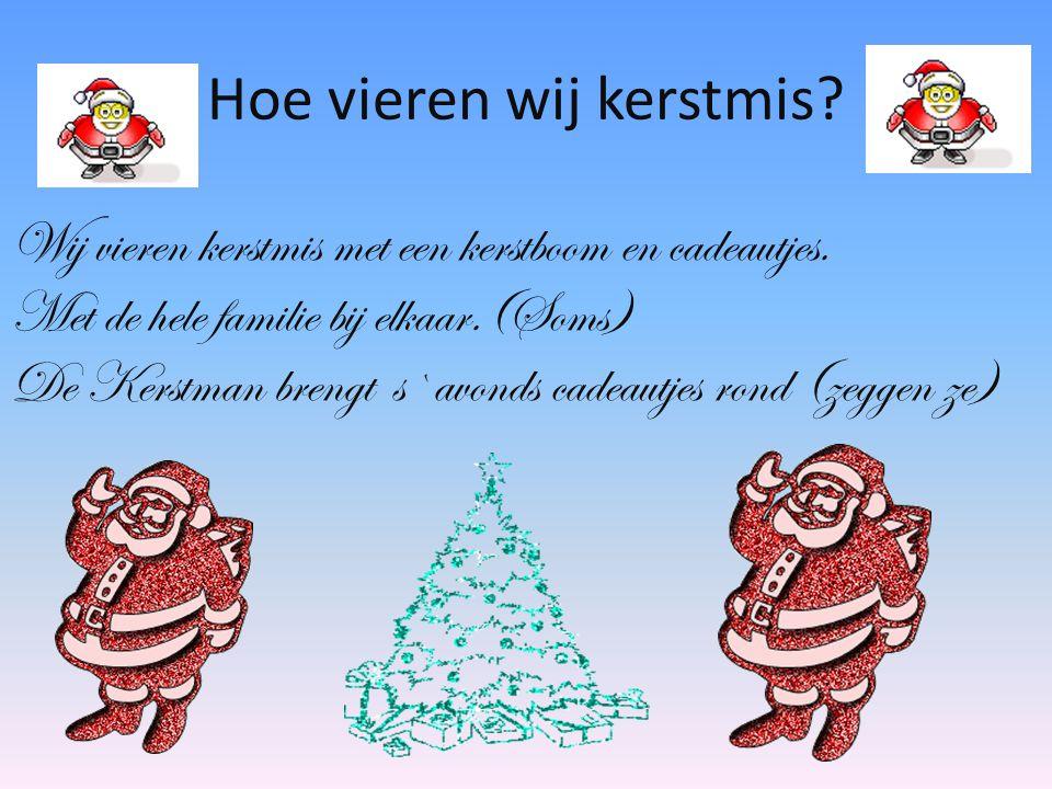 Wij vieren kerstmis met een kerstboom en cadeautjes. Met de hele familie bij elkaar.(Soms) De Kerstman brengt s`avonds cadeautjes rond (zeggen ze) Hoe