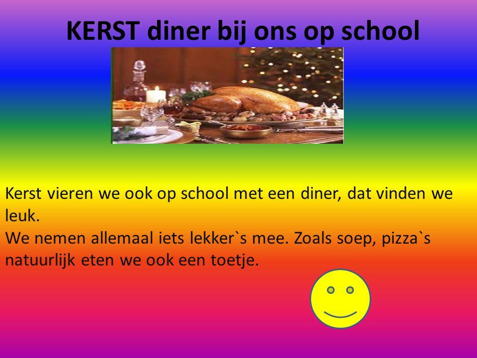 KERST diner bij ons op school Kerst vieren we ook op school met een diner, dat vinden we leuk. We nemen allemaal iets lekker`s mee. Zoals soep, pizza`