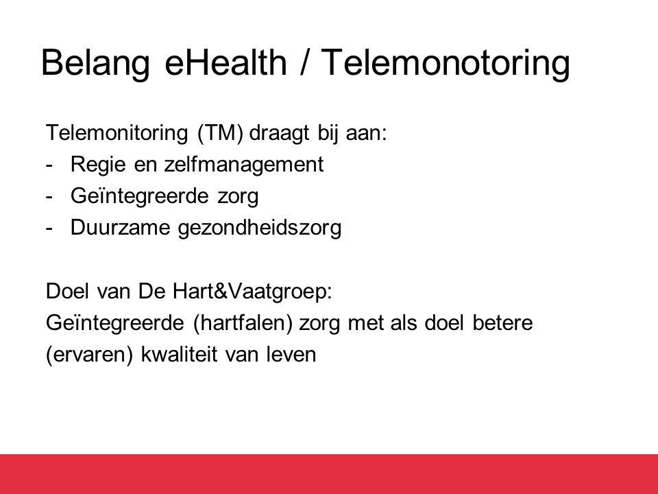 Belang eHealth / Telemonotoring Telemonitoring (TM) draagt bij aan: -Regie en zelfmanagement -Geïntegreerde zorg -Duurzame gezondheidszorg Doel van De
