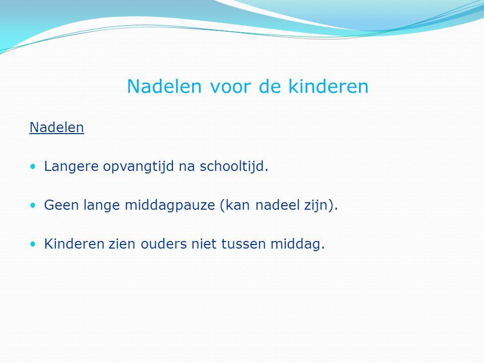 Nadelen voor de kinderen Nadelen Langere opvangtijd na schooltijd. Geen lange middagpauze (kan nadeel zijn). Kinderen zien ouders niet tussen middag.