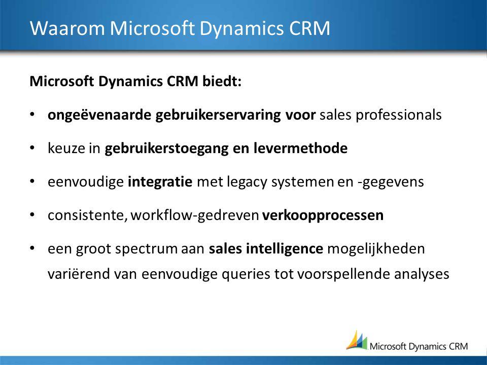 Waarom Microsoft Dynamics CRM Microsoft Dynamics CRM biedt: ongeëvenaarde gebruikerservaring voor sales professionals keuze in gebruikerstoegang en levermethode eenvoudige integratie met legacy systemen en -gegevens consistente, workflow-gedreven verkoopprocessen een groot spectrum aan sales intelligence mogelijkheden variërend van eenvoudige queries tot voorspellende analyses