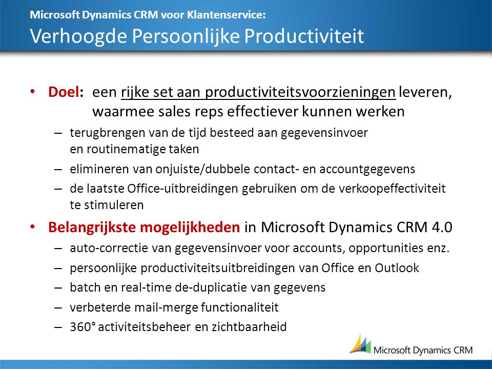 Microsoft Dynamics CRM voor Klantenservice: Verhoogde Persoonlijke Productiviteit Doel:een rijke set aan productiviteitsvoorzieningen leveren, waarmee sales reps effectiever kunnen werken – terugbrengen van de tijd besteed aan gegevensinvoer en routinematige taken – elimineren van onjuiste/dubbele contact- en accountgegevens – de laatste Office-uitbreidingen gebruiken om de verkoopeffectiviteit te stimuleren Belangrijkste mogelijkheden in Microsoft Dynamics CRM 4.0 – auto-correctie van gegevensinvoer voor accounts, opportunities enz.